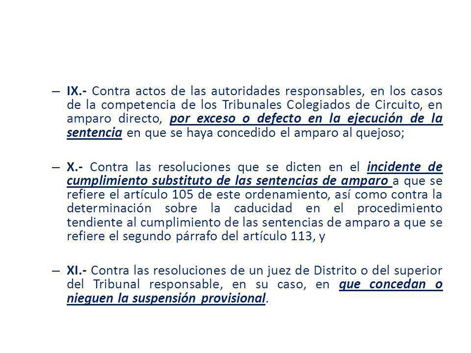 IX.- Contra actos de las autoridades responsables, en los casos de la competencia de los Tribunales Colegiados de Circuito, en amparo directo, por exceso o defecto en la ejecución de la sentencia en que se haya concedido el amparo al quejoso;