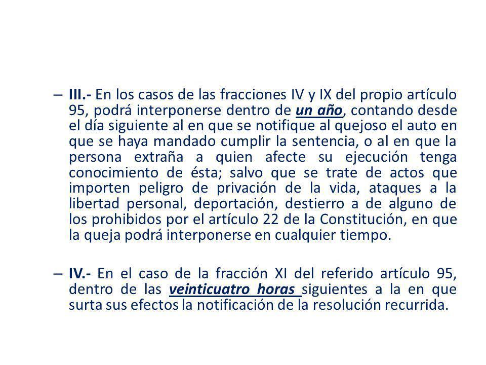 III.- En los casos de las fracciones IV y IX del propio artículo 95, podrá interponerse dentro de un año, contando desde el día siguiente al en que se notifique al quejoso el auto en que se haya mandado cumplir la sentencia, o al en que la persona extraña a quien afecte su ejecución tenga conocimiento de ésta; salvo que se trate de actos que importen peligro de privación de la vida, ataques a la libertad personal, deportación, destierro a de alguno de los prohibidos por el artículo 22 de la Constitución, en que la queja podrá interponerse en cualquier tiempo.