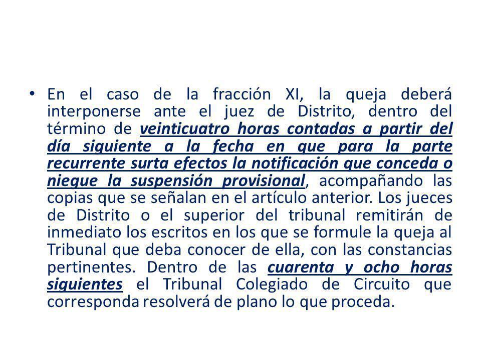 En el caso de la fracción XI, la queja deberá interponerse ante el juez de Distrito, dentro del término de veinticuatro horas contadas a partir del día siguiente a la fecha en que para la parte recurrente surta efectos la notificación que conceda o niegue la suspensión provisional, acompañando las copias que se señalan en el artículo anterior.