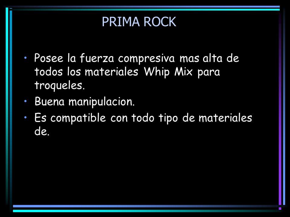 PRIMA ROCK Posee la fuerza compresiva mas alta de todos los materiales Whip Mix para troqueles. Buena manipulacion.