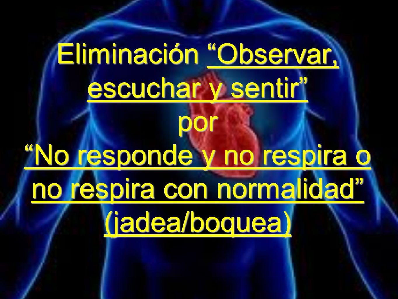 Eliminación Observar, escuchar y sentir por No responde y no respira o no respira con normalidad (jadea/boquea)