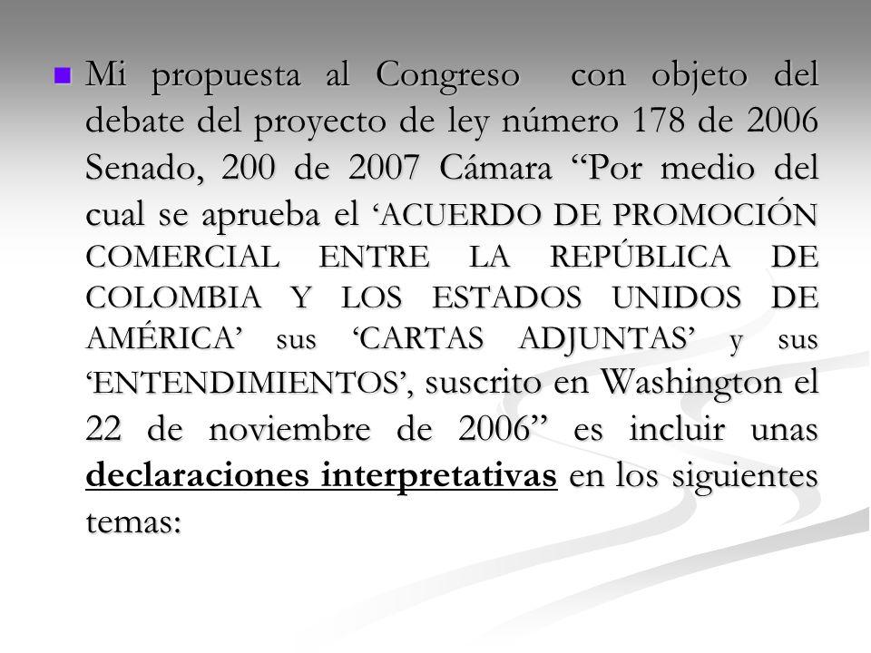 Mi propuesta al Congreso con objeto del debate del proyecto de ley número 178 de 2006 Senado, 200 de 2007 Cámara Por medio del cual se aprueba el 'ACUERDO DE PROMOCIÓN COMERCIAL ENTRE LA REPÚBLICA DE COLOMBIA Y LOS ESTADOS UNIDOS DE AMÉRICA' sus 'CARTAS ADJUNTAS' y sus 'ENTENDIMIENTOS', suscrito en Washington el 22 de noviembre de 2006 es incluir unas declaraciones interpretativas en los siguientes temas: