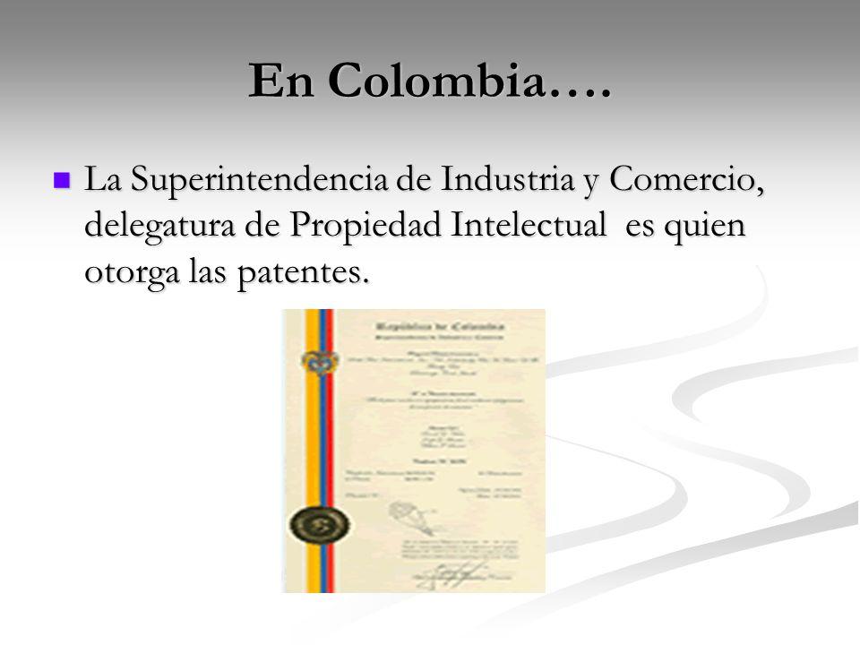 En Colombia…. La Superintendencia de Industria y Comercio, delegatura de Propiedad Intelectual es quien otorga las patentes.