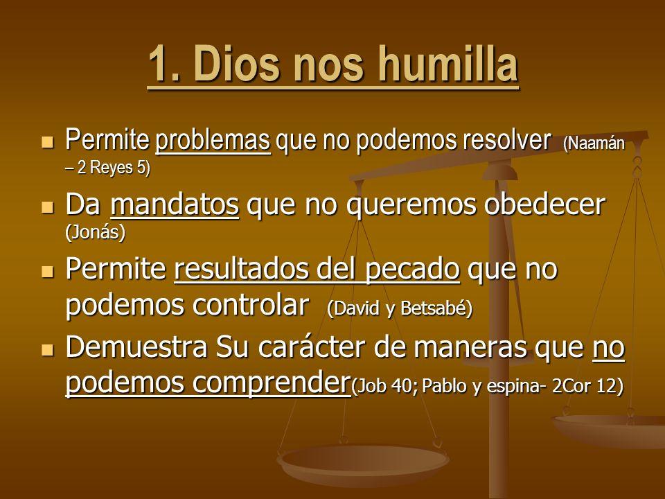 1. Dios nos humilla Permite problemas que no podemos resolver (Naamán – 2 Reyes 5) Da mandatos que no queremos obedecer (Jonás)