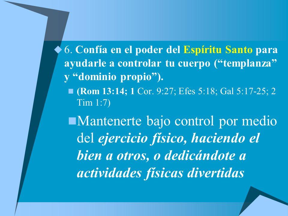6. Confía en el poder del Espíritu Santo para ayudarle a controlar tu cuerpo ( templanza y dominio propio ).