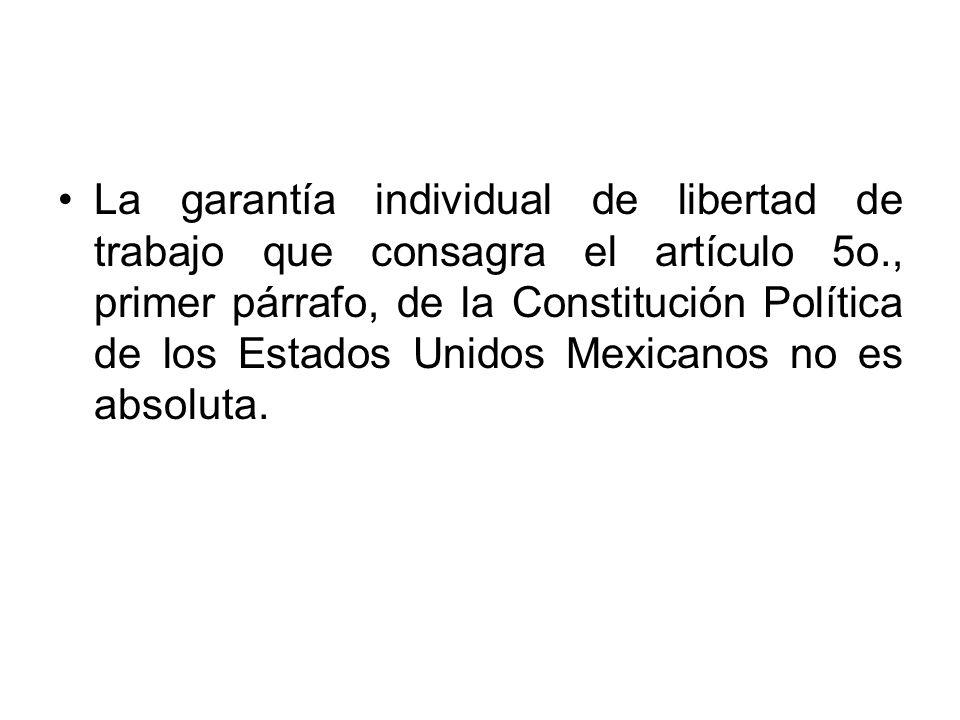 La garantía individual de libertad de trabajo que consagra el artículo 5o., primer párrafo, de la Constitución Política de los Estados Unidos Mexicanos no es absoluta.