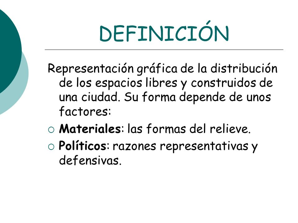 DEFINICIÓNRepresentación gráfica de la distribución de los espacios libres y construidos de una ciudad. Su forma depende de unos factores: