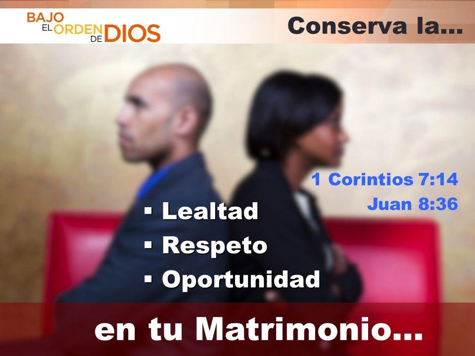 en tu Matrimonio… Conserva la… Lealtad Respeto Oportunidad