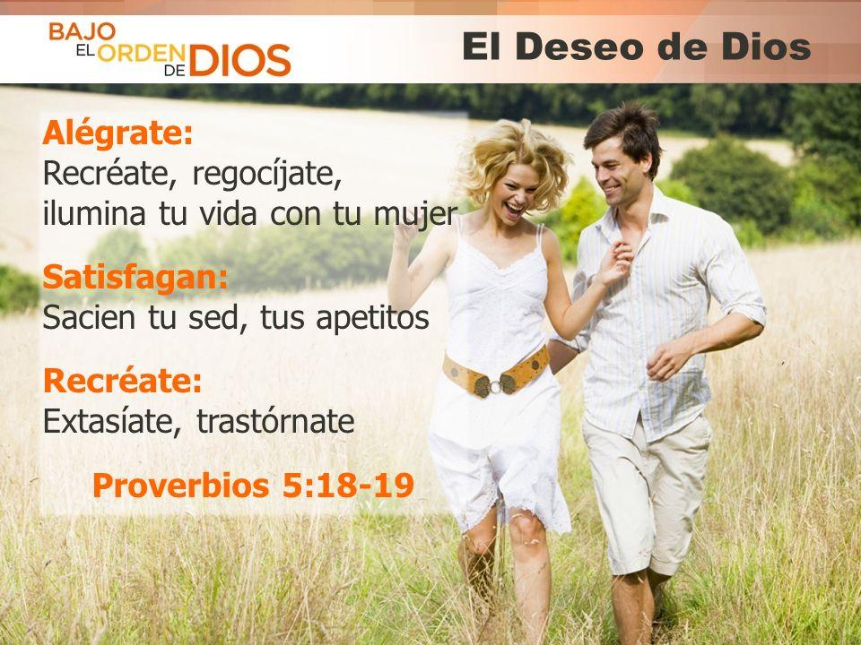 El Deseo de Dios Alégrate: Recréate, regocíjate, ilumina tu vida con tu mujer. Satisfagan: Sacien tu sed, tus apetitos.