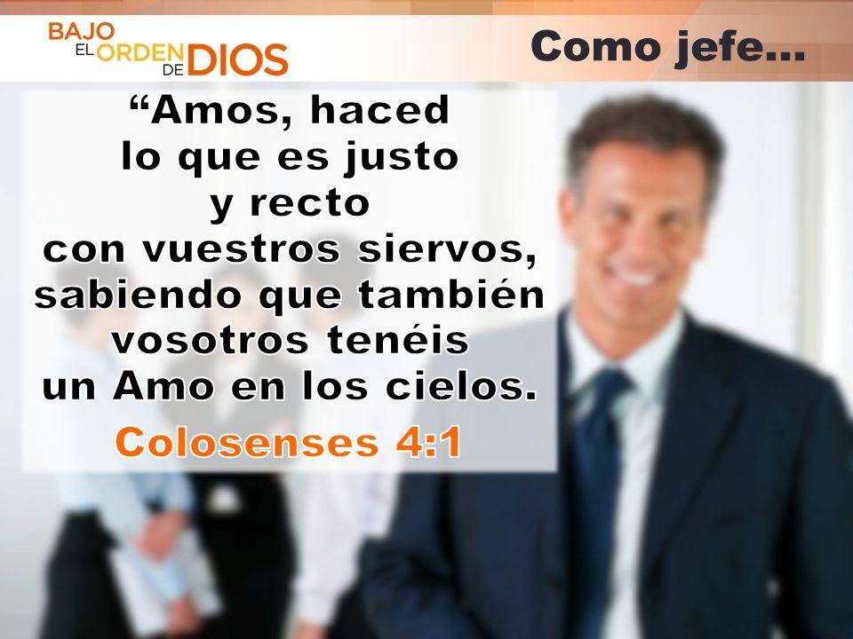 Como jefe… Amos, haced lo que es justo y recto con vuestros siervos, sabiendo que también vosotros tenéis un Amo en los cielos.