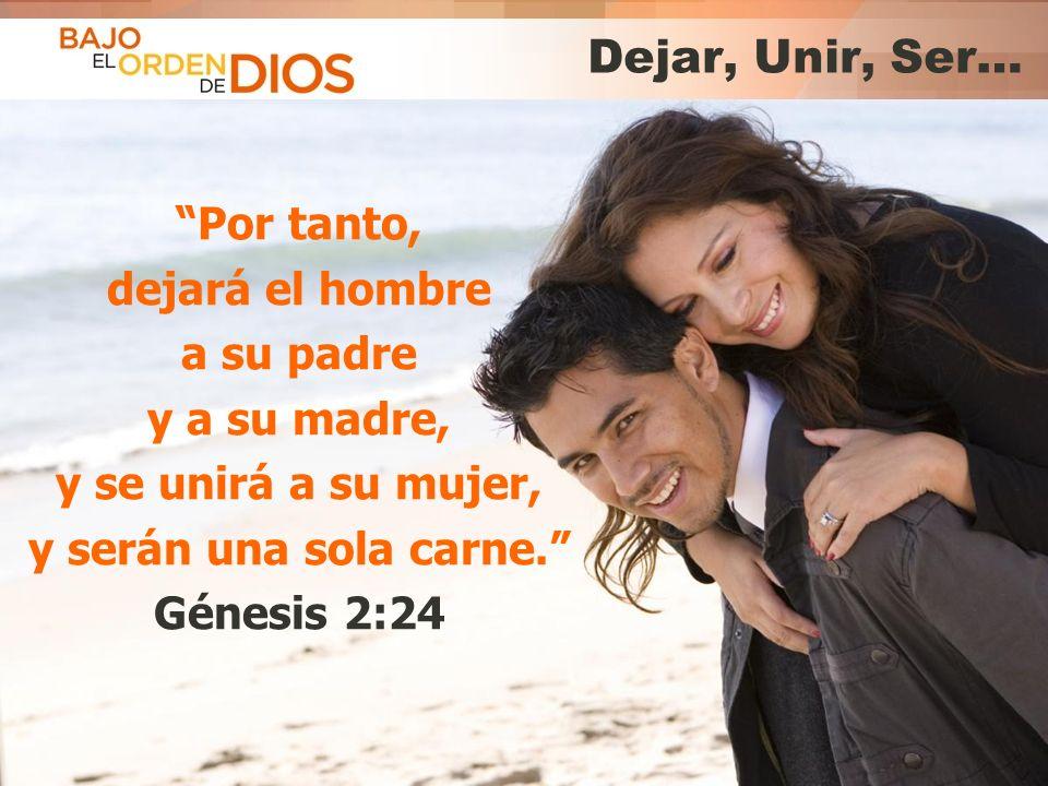 Dejar, Unir, Ser… Por tanto, dejará el hombre a su padre y a su madre, y se unirá a su mujer, y serán una sola carne. Génesis 2:24