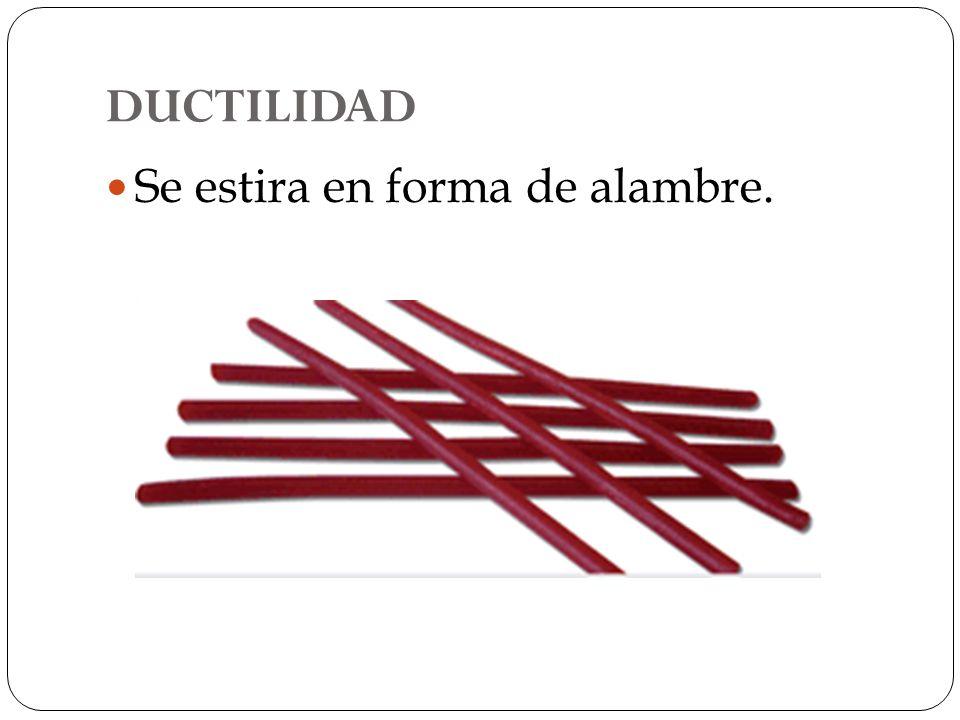 DUCTILIDAD Se estira en forma de alambre.