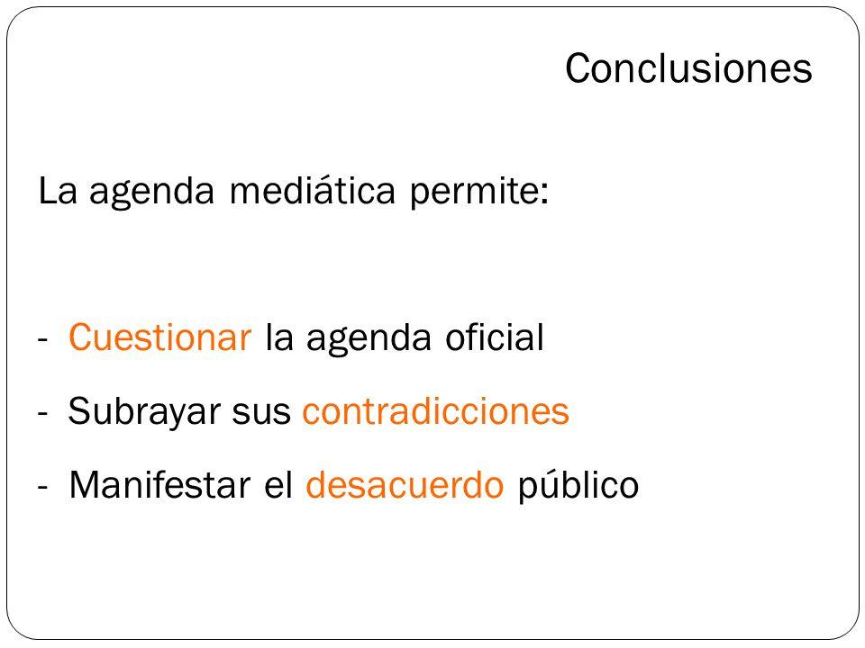 Conclusiones La agenda mediática permite: - Cuestionar la agenda oficial - Subrayar sus contradicciones - Manifestar el desacuerdo público.
