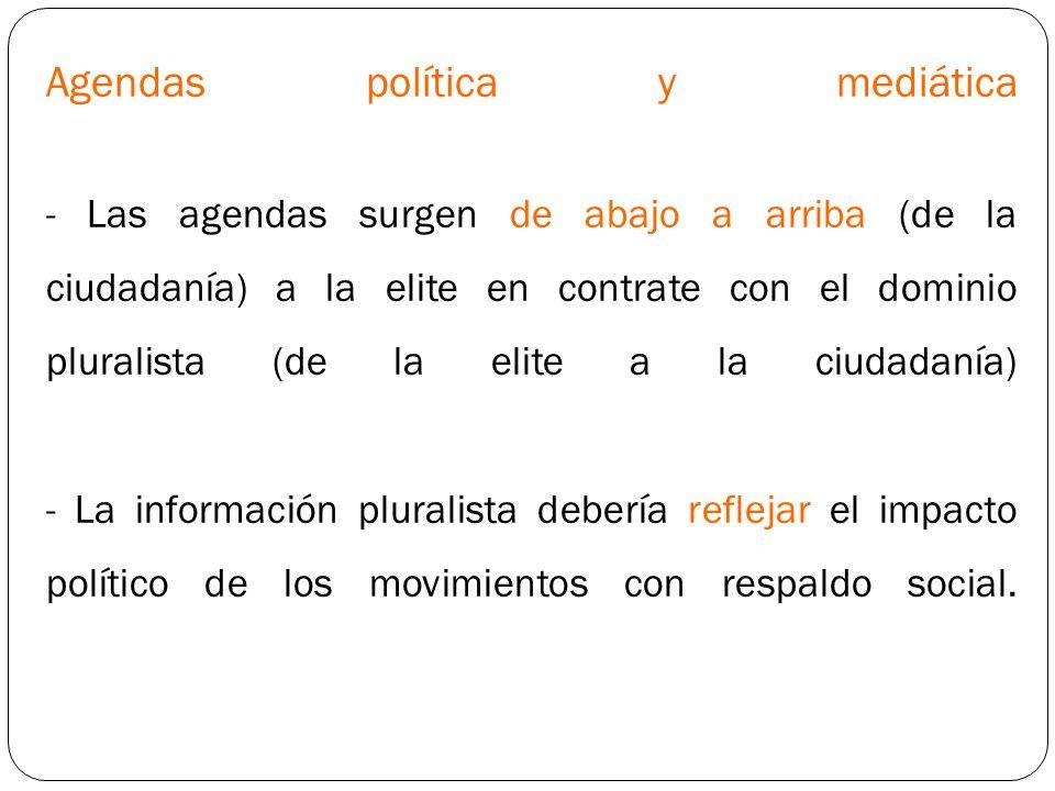 Agendas política y mediática - Las agendas surgen de abajo a arriba (de la ciudadanía) a la elite en contrate con el dominio pluralista (de la elite a la ciudadanía) - La información pluralista debería reflejar el impacto político de los movimientos con respaldo social.