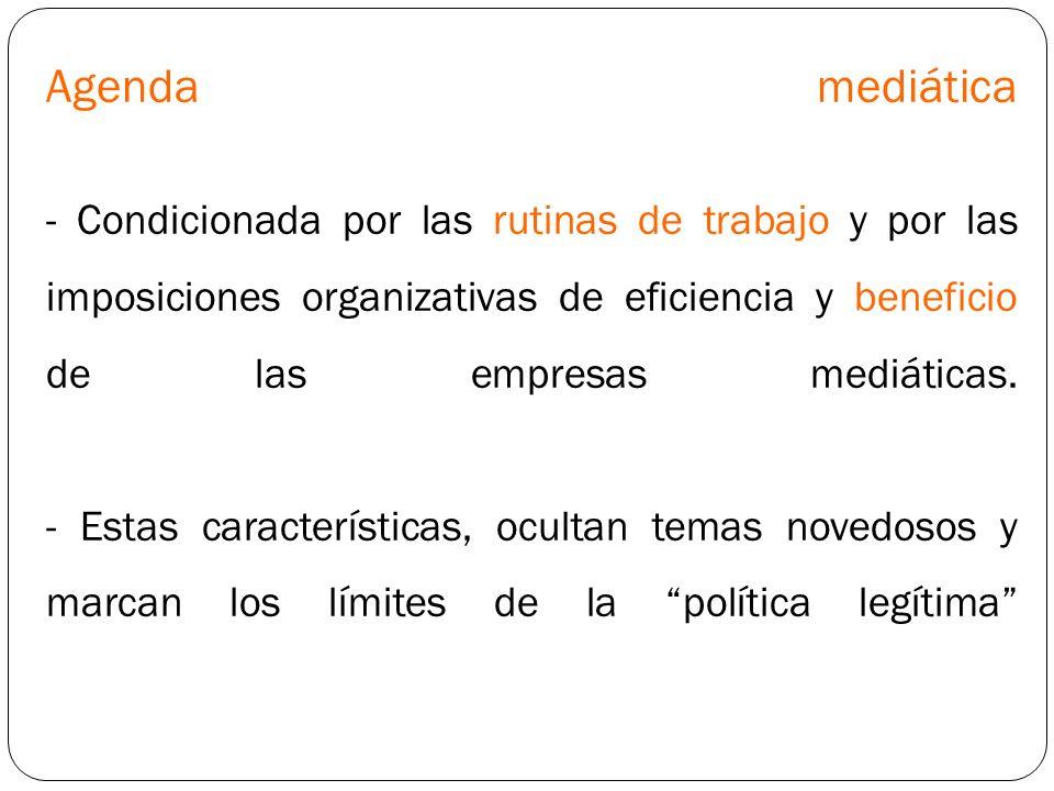 Agenda mediática - Condicionada por las rutinas de trabajo y por las imposiciones organizativas de eficiencia y beneficio de las empresas mediáticas.