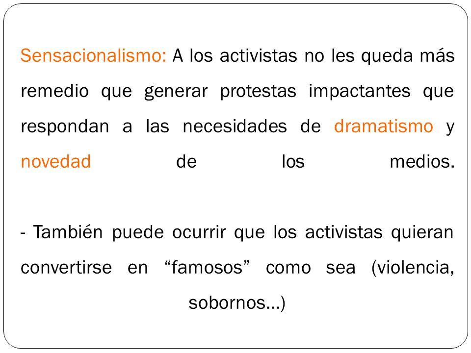 Sensacionalismo: A los activistas no les queda más remedio que generar protestas impactantes que respondan a las necesidades de dramatismo y novedad de los medios.