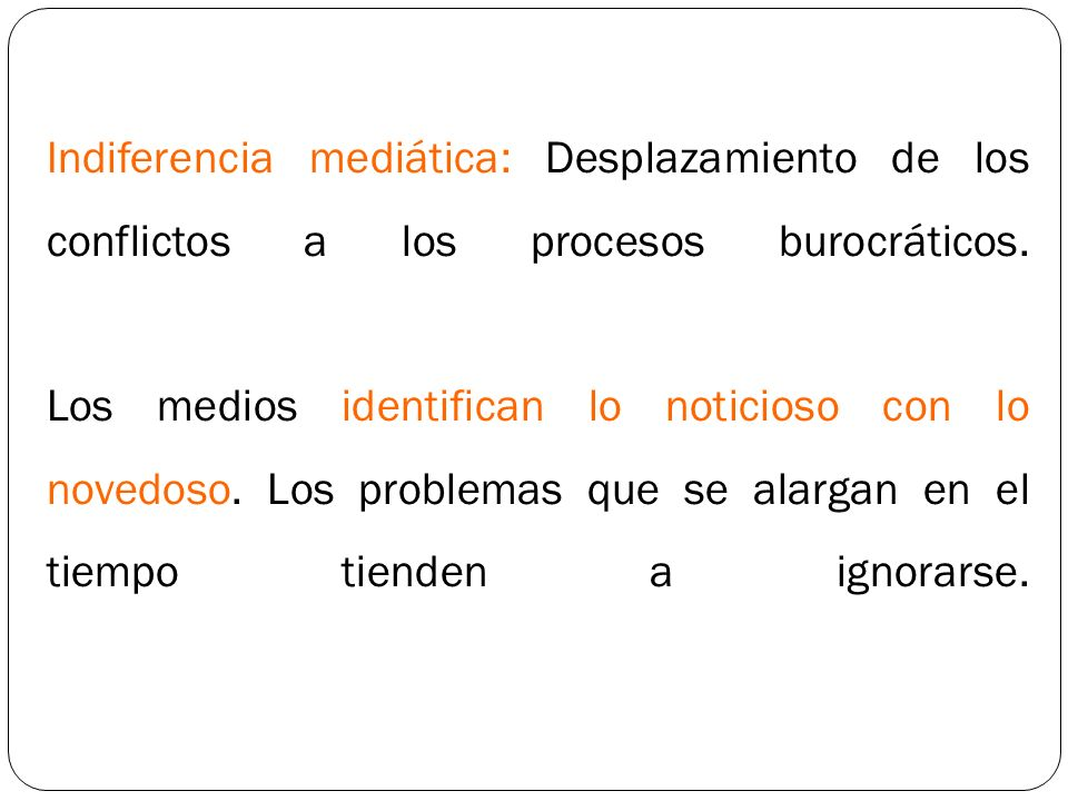 Indiferencia mediática: Desplazamiento de los conflictos a los procesos burocráticos.