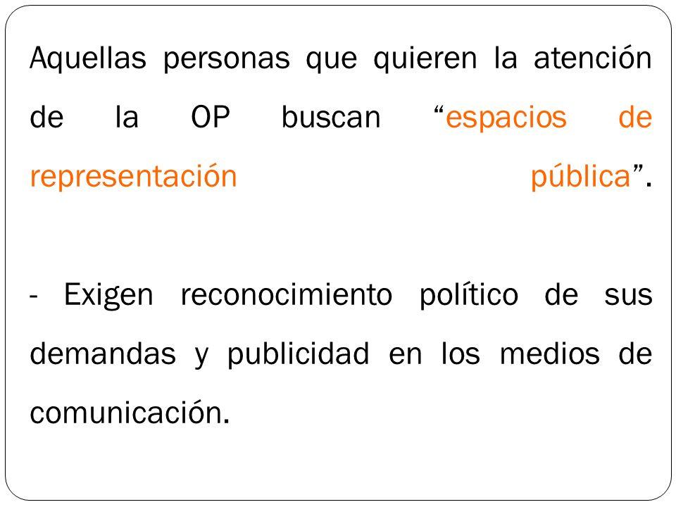 Aquellas personas que quieren la atención de la OP buscan espacios de representación pública .