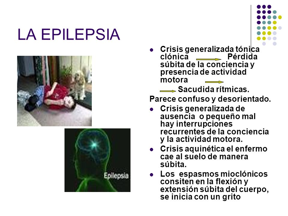 LA EPILEPSIACrisis generalizada tónica clónica Pérdida súbita de la conciencia y presencia de actividad motora.