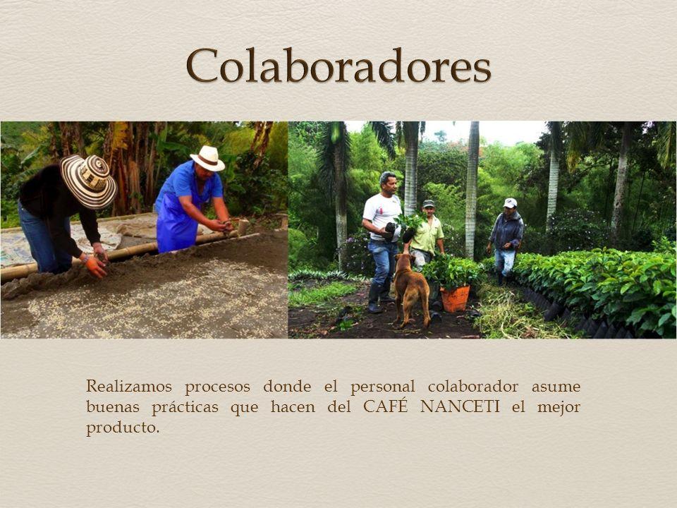 Colaboradores Realizamos procesos donde el personal colaborador asume buenas prácticas que hacen del CAFÉ NANCETI el mejor producto.