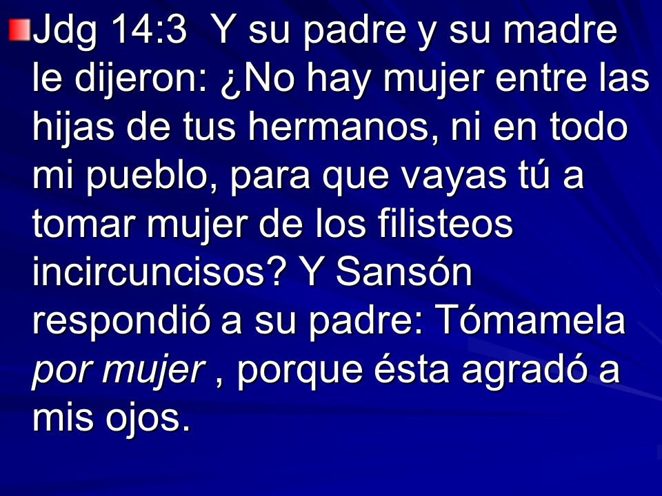Jdg 14:3 Y su padre y su madre le dijeron: ¿No hay mujer entre las hijas de tus hermanos, ni en todo mi pueblo, para que vayas tú a tomar mujer de los filisteos incircuncisos.