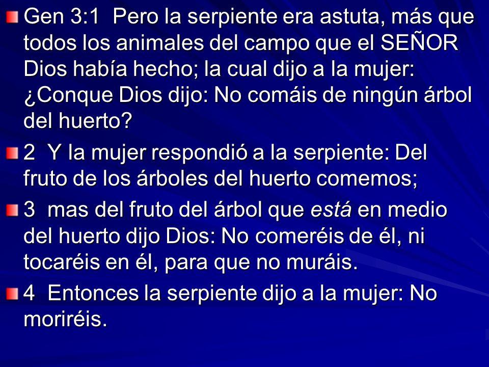 Gen 3:1 Pero la serpiente era astuta, más que todos los animales del campo que el SEÑOR Dios había hecho; la cual dijo a la mujer: ¿Conque Dios dijo: No comáis de ningún árbol del huerto