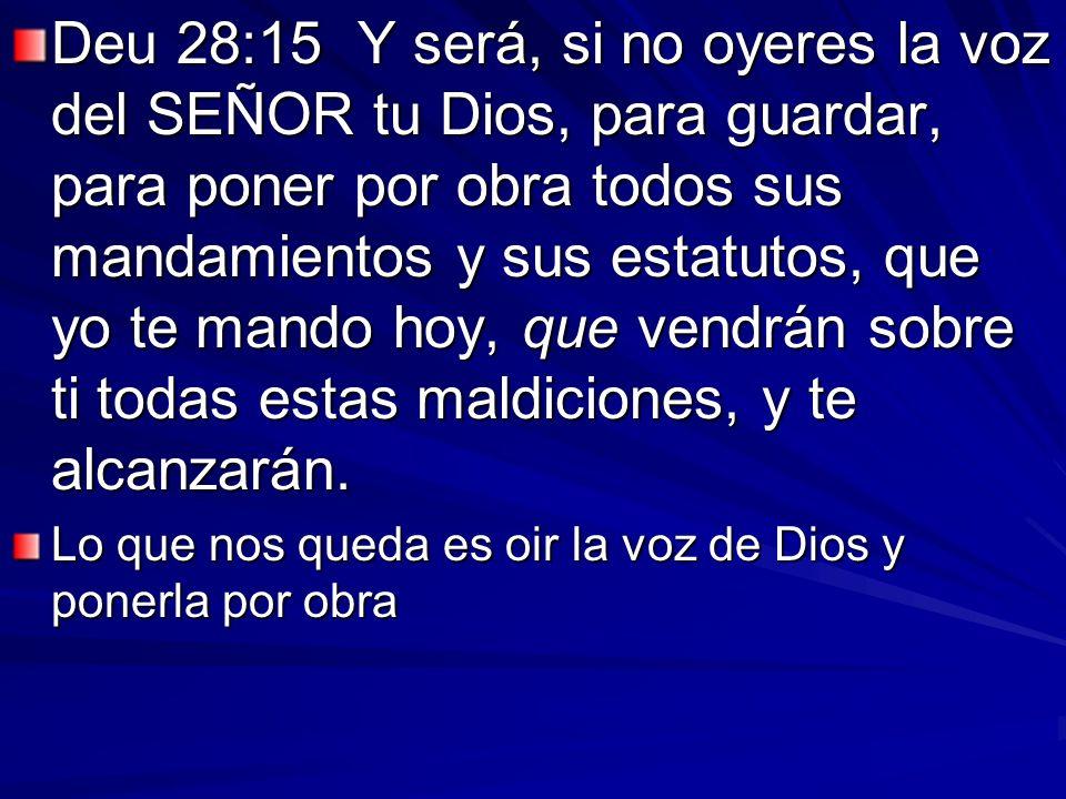 Deu 28:15 Y será, si no oyeres la voz del SEÑOR tu Dios, para guardar, para poner por obra todos sus mandamientos y sus estatutos, que yo te mando hoy, que vendrán sobre ti todas estas maldiciones, y te alcanzarán.