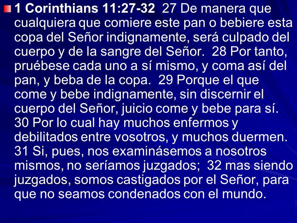 1 Corinthians 11:27-32 27 De manera que cualquiera que comiere este pan o bebiere esta copa del Señor indignamente, será culpado del cuerpo y de la sangre del Señor.
