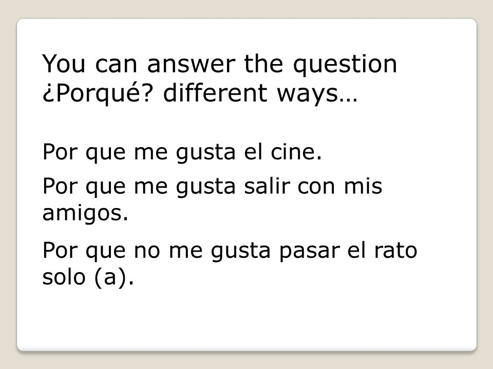 You can answer the question ¿Porqué different ways…