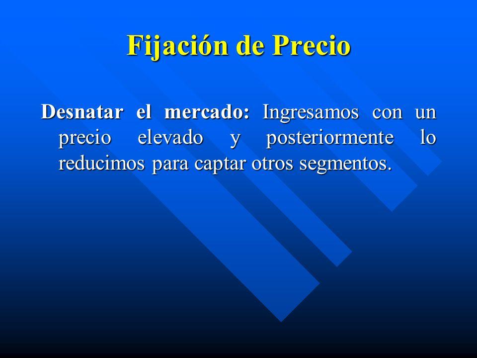 Fijación de PrecioDesnatar el mercado: Ingresamos con un precio elevado y posteriormente lo reducimos para captar otros segmentos.