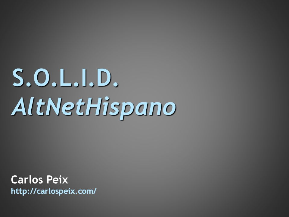 S.O.L.I.D. AltNetHispano Carlos Peix http://carlospeix.com/