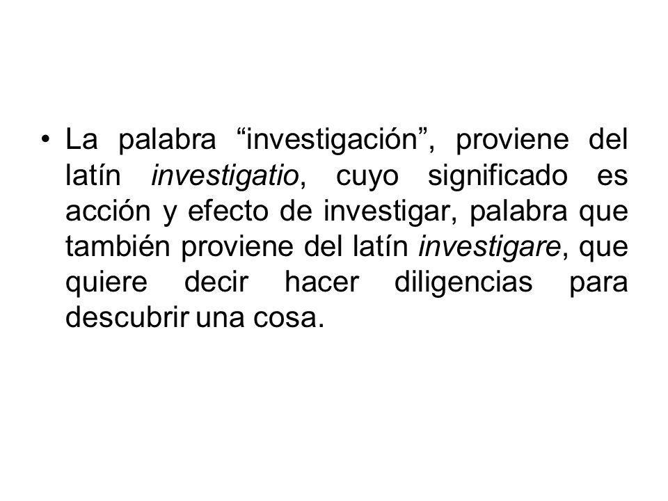 La palabra investigación , proviene del latín investigatio, cuyo significado es acción y efecto de investigar, palabra que también proviene del latín investigare, que quiere decir hacer diligencias para descubrir una cosa.