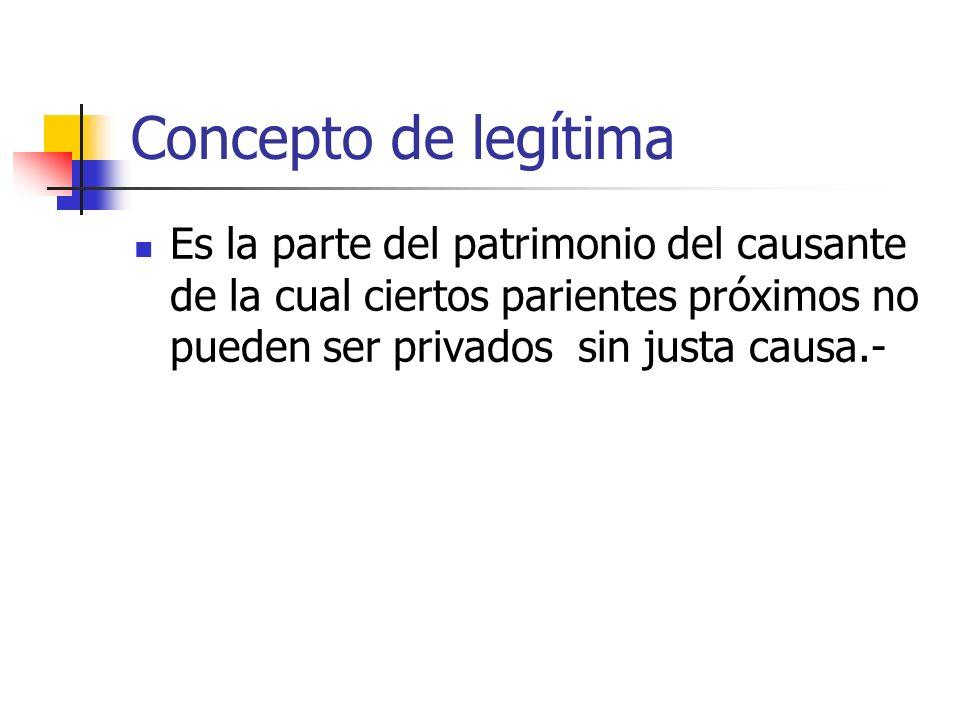 Concepto de legítimaEs la parte del patrimonio del causante de la cual ciertos parientes próximos no pueden ser privados sin justa causa.-
