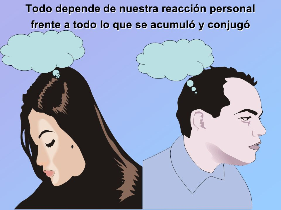 Todo depende de nuestra reacción personal frente a todo lo que se acumuló y conjugó