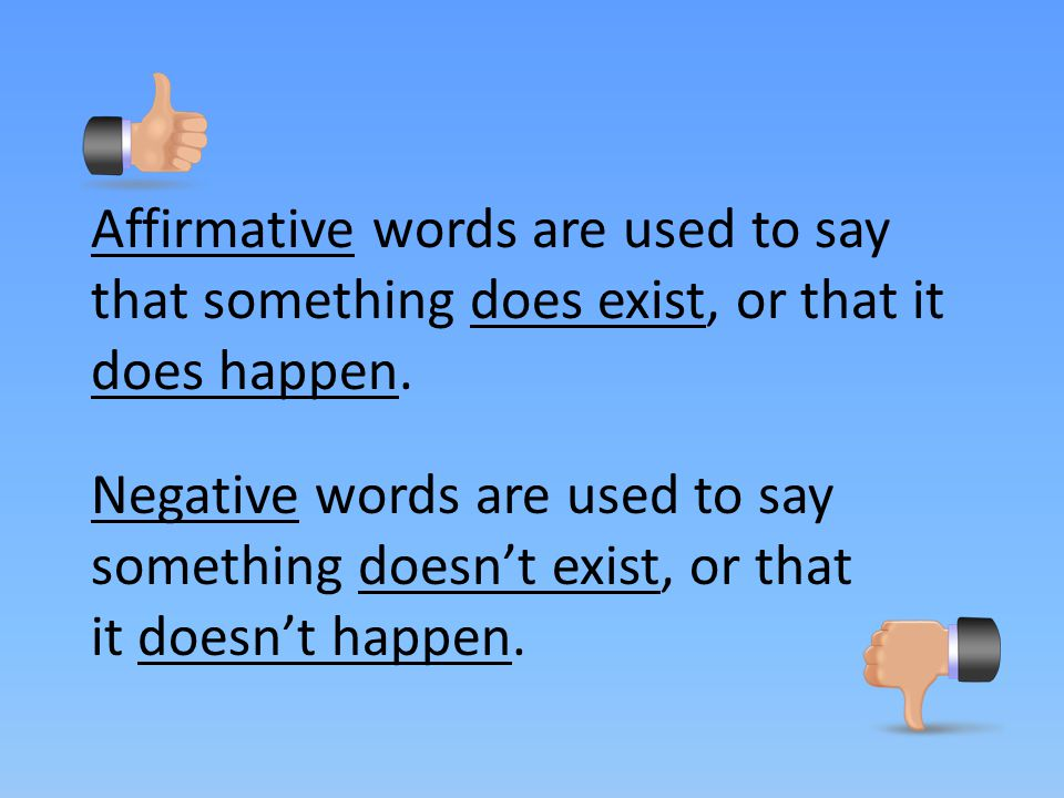 Affirmative words are used to say that something does exist, or that it does happen.