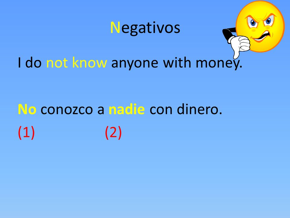 Negativos I do not know anyone with money. No conozco a nadie con dinero. (1) (2)