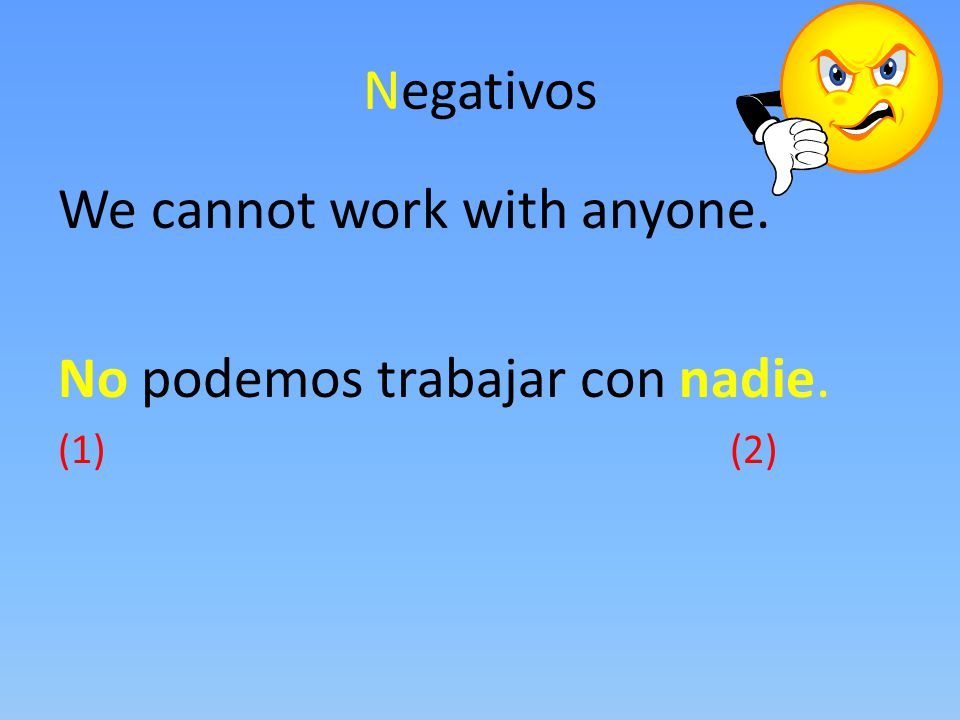 We cannot work with anyone. No podemos trabajar con nadie.