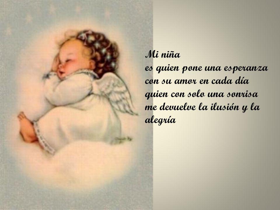 Mi niña es quien pone una esperanza con su amor en cada día quien con solo una sonrisa me devuelve la ilusión y la alegría
