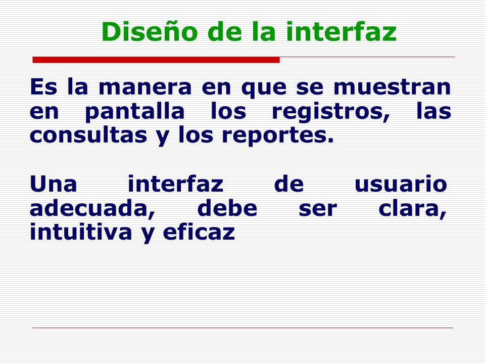 Diseño de la interfaz Es la manera en que se muestran en pantalla los registros, las consultas y los reportes.