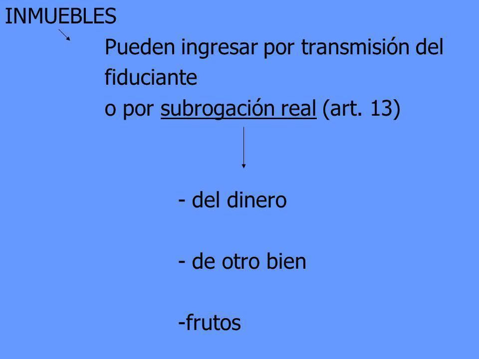 INMUEBLES Pueden ingresar por transmisión del. fiduciante. o por subrogación real (art. 13) - del dinero.