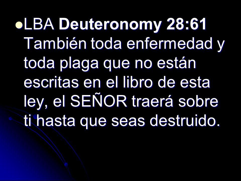 LBA Deuteronomy 28:61 También toda enfermedad y toda plaga que no están escritas en el libro de esta ley, el SEÑOR traerá sobre ti hasta que seas destruido.