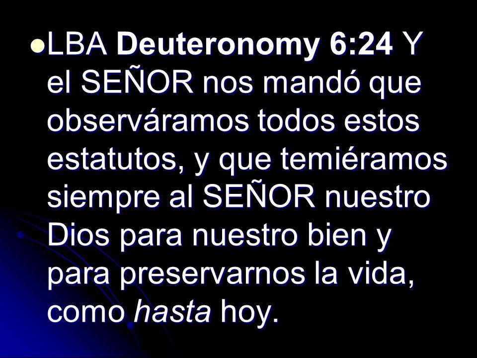 LBA Deuteronomy 6:24 Y el SEÑOR nos mandó que observáramos todos estos estatutos, y que temiéramos siempre al SEÑOR nuestro Dios para nuestro bien y para preservarnos la vida, como hasta hoy.