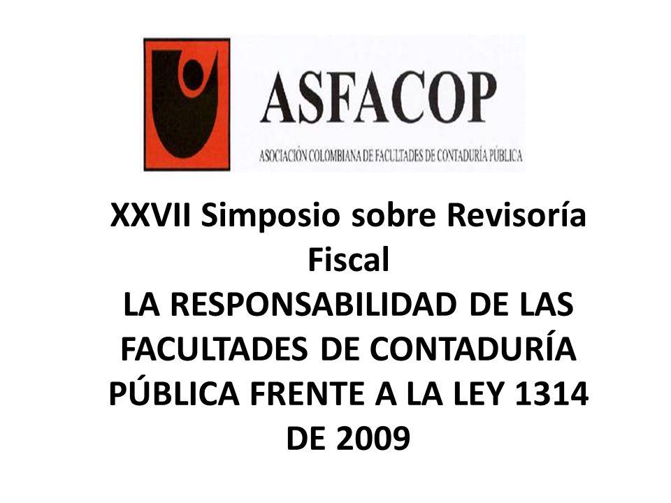 XXVII Simposio sobre Revisoría Fiscal LA RESPONSABILIDAD DE LAS FACULTADES DE CONTADURÍA PÚBLICA FRENTE A LA LEY 1314 DE 2009