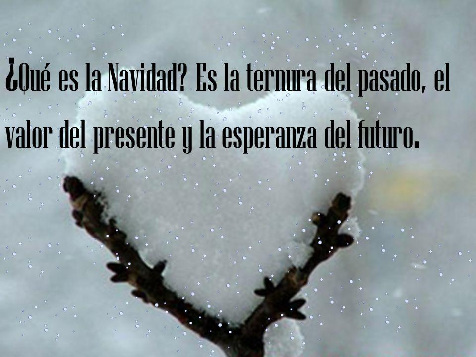 ¿Qué es la Navidad Es la ternura del pasado, el valor del presente y la esperanza del futuro.