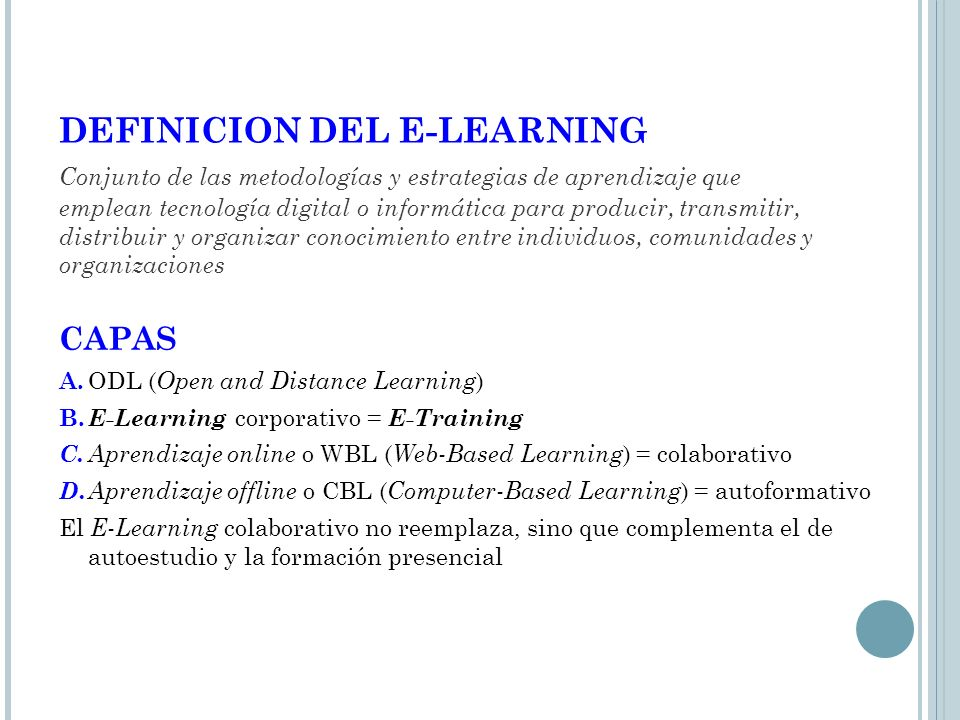 DEFINICION DEL E-LEARNING Conjunto de las metodologías y estrategias de aprendizaje que emplean tecnología digital o informática para producir, transmitir, distribuir y organizar conocimiento entre individuos, comunidades y organizaciones