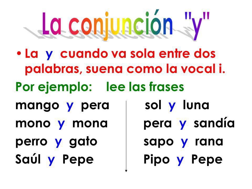 La conjunción y La y cuando va sola entre dos palabras, suena como la vocal i. Por ejemplo: lee las frases.