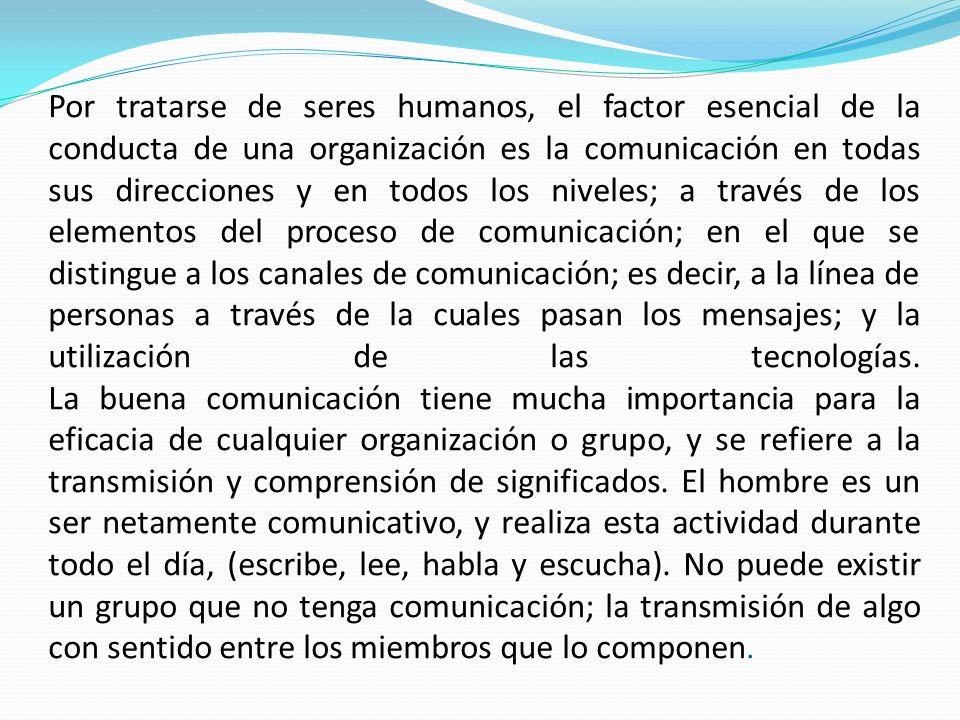 Por tratarse de seres humanos, el factor esencial de la conducta de una organización es la comunicación en todas sus direcciones y en todos los niveles; a través de los elementos del proceso de comunicación; en el que se distingue a los canales de comunicación; es decir, a la línea de personas a través de la cuales pasan los mensajes; y la utilización de las tecnologías.