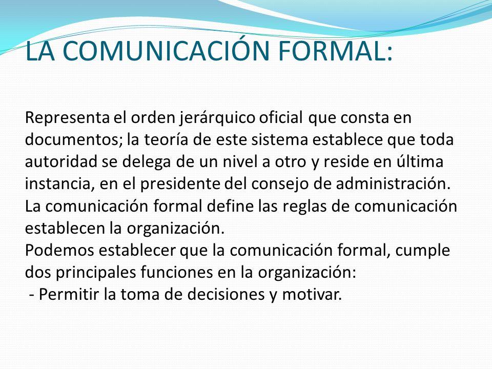 LA COMUNICACIÓN FORMAL: Representa el orden jerárquico oficial que consta en documentos; la teoría de este sistema establece que toda autoridad se delega de un nivel a otro y reside en última instancia, en el presidente del consejo de administración.