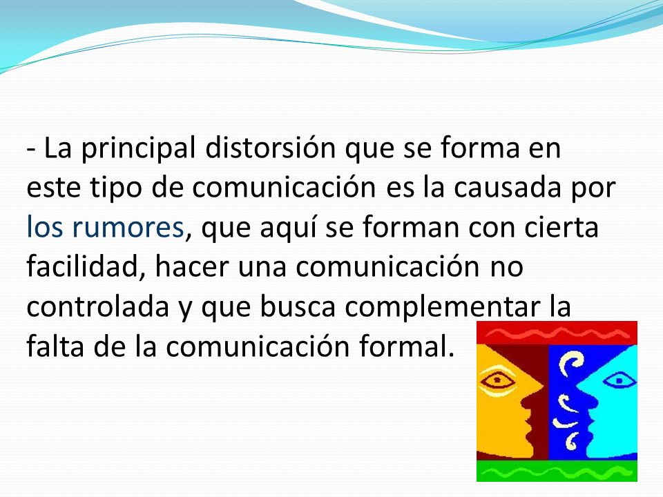 - La principal distorsión que se forma en este tipo de comunicación es la causada por los rumores, que aquí se forman con cierta facilidad, hacer una comunicación no controlada y que busca complementar la falta de la comunicación formal.