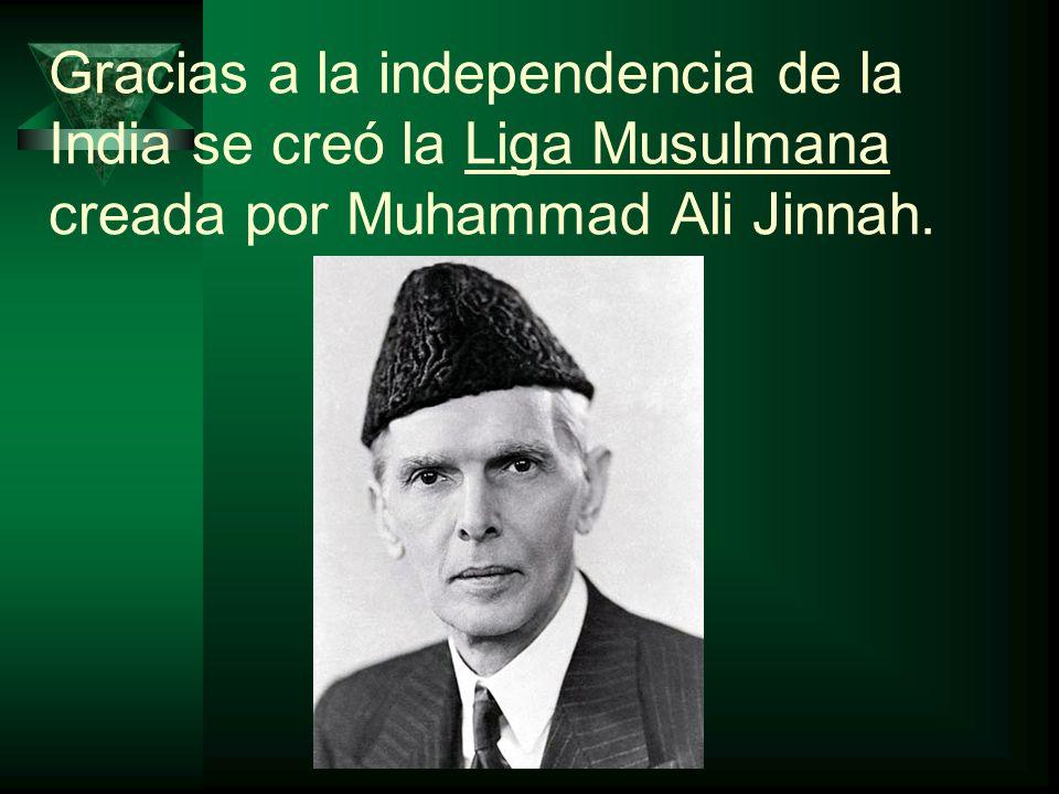Gracias a la independencia de la India se creó la Liga Musulmana creada por Muhammad Ali Jinnah.